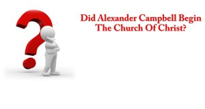 Did Alexander Campbell Begin The Church Of Christ Title Pic