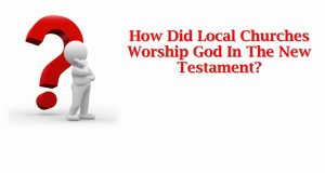 How_Did_Local_Churches_Worship_God_In_The_New_Testament_Title_Pic